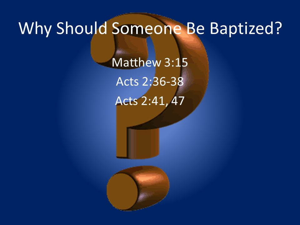 Why Should Someone Be Baptized? Matthew 3:15 Acts 2:36-38 Acts 2:41, 47