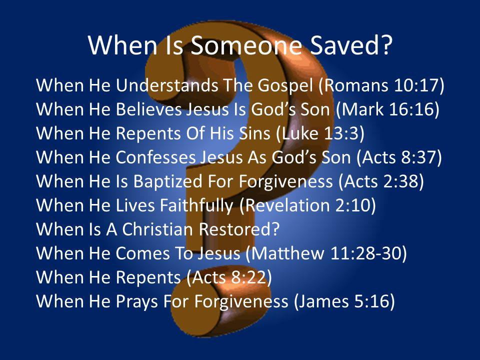 When Is Someone Saved? When He Understands The Gospel (Romans 10:17) When He Believes Jesus Is God's Son (Mark 16:16) When He Repents Of His Sins (Luk