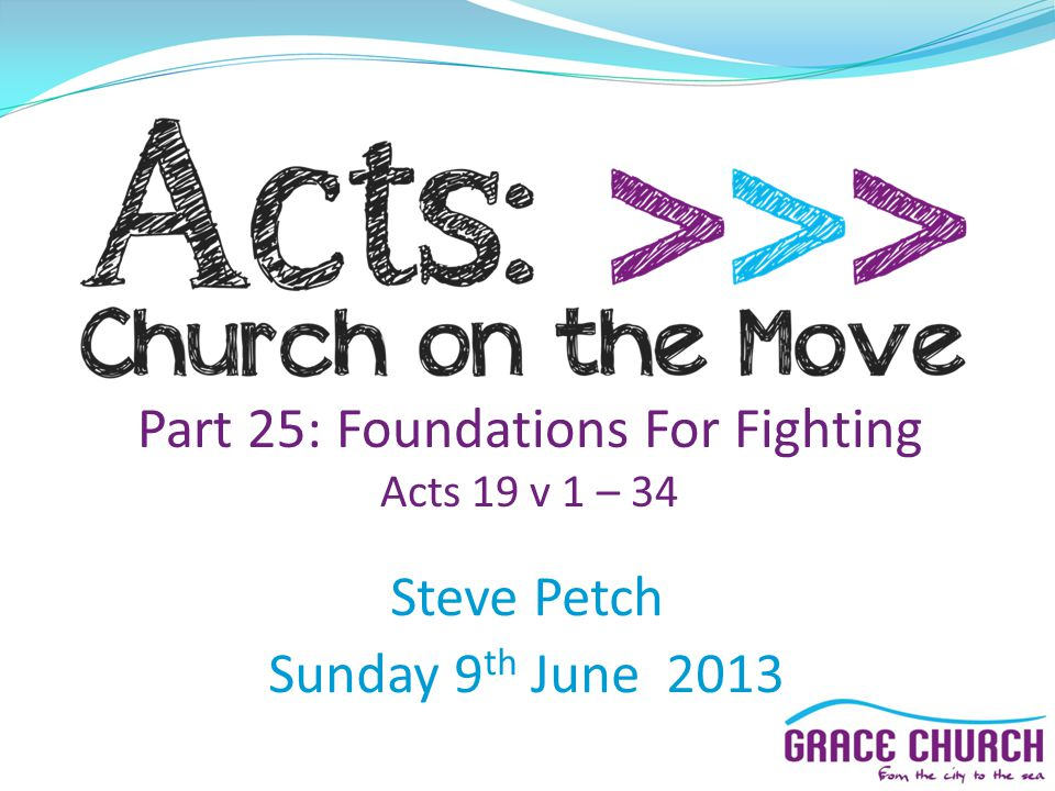 Part 25: Foundations For Fighting Acts 19 v 1 – 34 Steve Petch Sunday 9 th June 2013