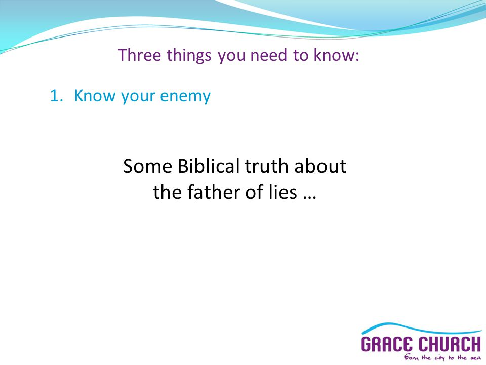 Three things you need to know: 1.Know your enemy Some Biblical truth about the father of lies …