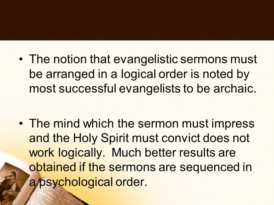 The notion that evangelistic sermons must be arranged in a logical order is noted by most successful evangelists to be archaic.