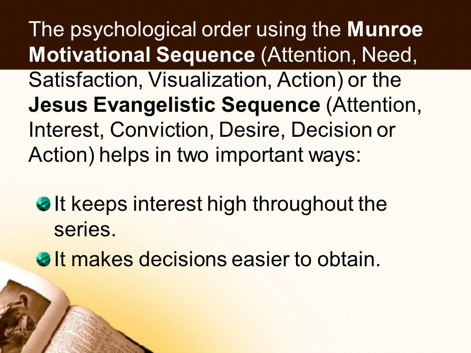 The psychological order using the Munroe Motivational Sequence (Attention, Need, Satisfaction, Visualization, Action) or the Jesus Evangelistic Sequence (Attention, Interest, Conviction, Desire, Decision or Action) helps in two important ways: It keeps interest high throughout the series.