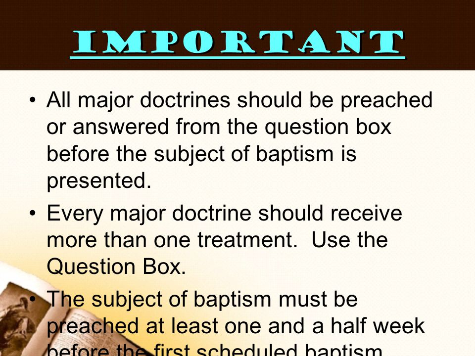 IMPORTANT All major doctrines should be preached or answered from the question box before the subject of baptism is presented.