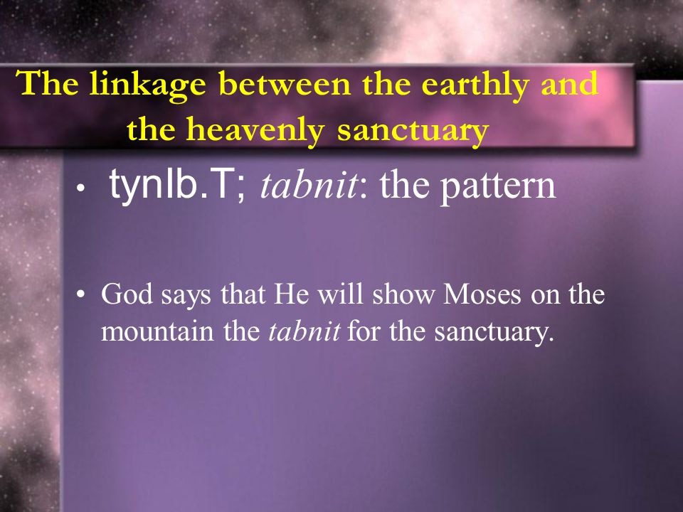 The linkage between the earthly and the heavenly sanctuary tynIb.T; tabnit: the pattern God says that He will show Moses on the mountain the tabnit for the sanctuary.