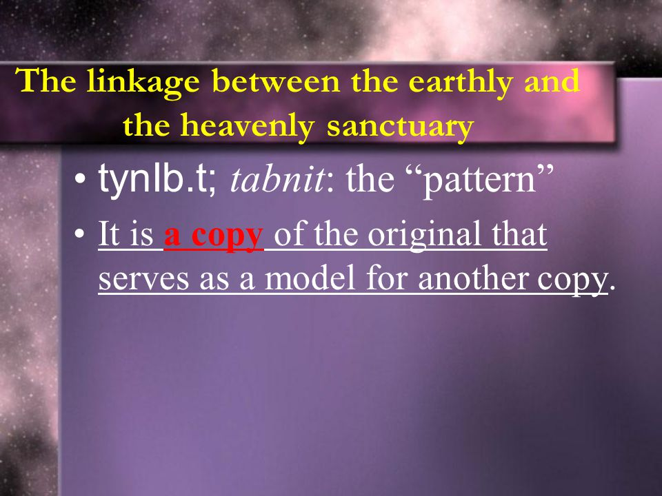 The linkage between the earthly and the heavenly sanctuary tynIb.t; tabnit: the pattern It is a copy of the original that serves as a model for another copy.