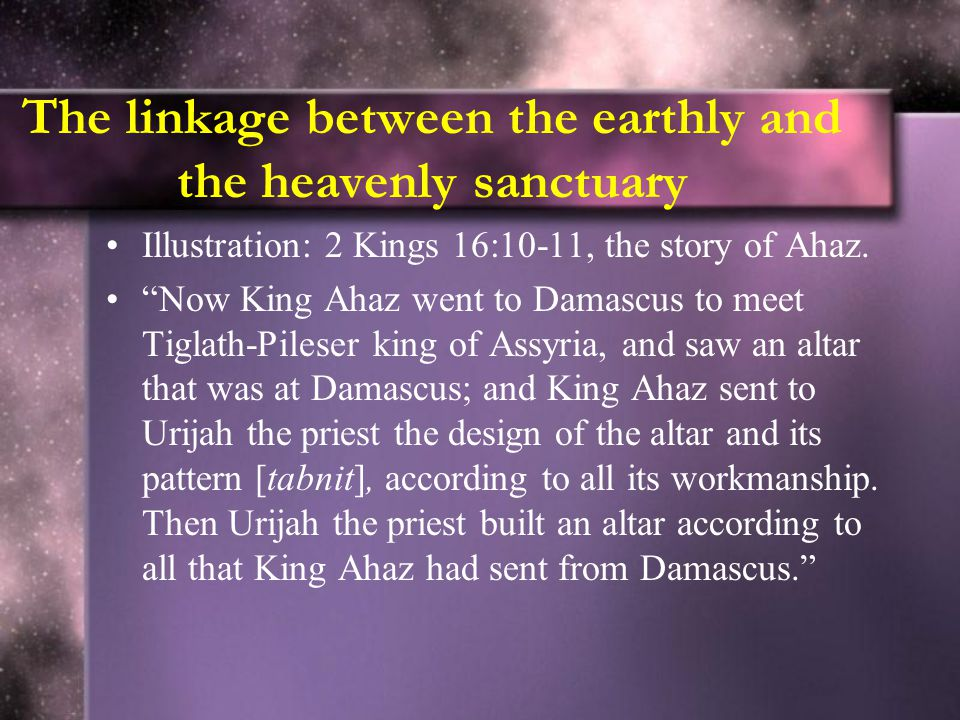 The linkage between the earthly and the heavenly sanctuary Illustration: 2 Kings 16:10-11, the story of Ahaz.