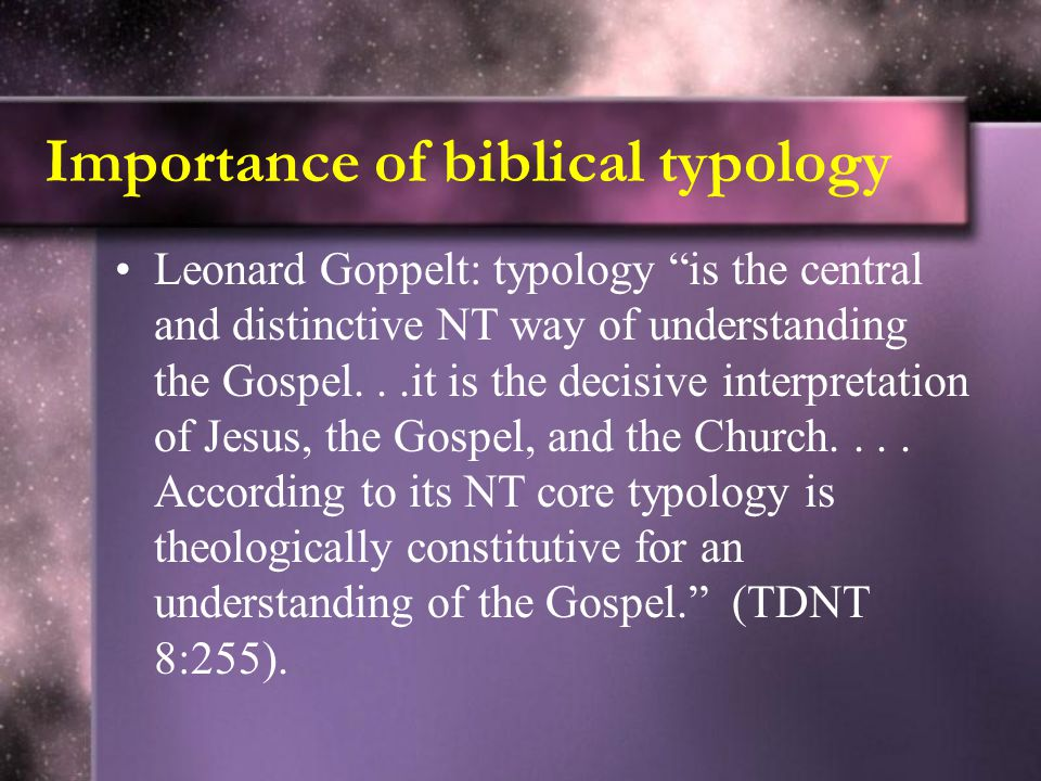 Importance of biblical typology Leonard Goppelt: typology is the central and distinctive NT way of understanding the Gospel...it is the decisive interpretation of Jesus, the Gospel, and the Church....