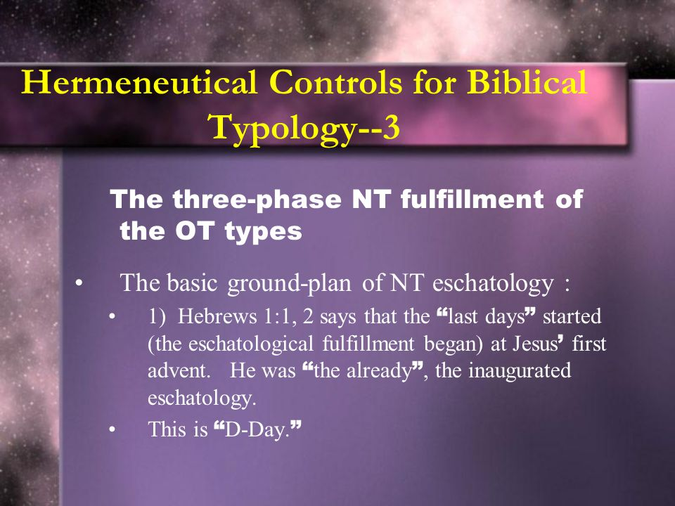 Hermeneutical Controls for Biblical Typology--3 The three-phase NT fulfillment of the OT types The basic ground-plan of NT eschatology : 1) Hebrews 1:1, 2 says that the last days started (the eschatological fulfillment began) at Jesus ' first advent.