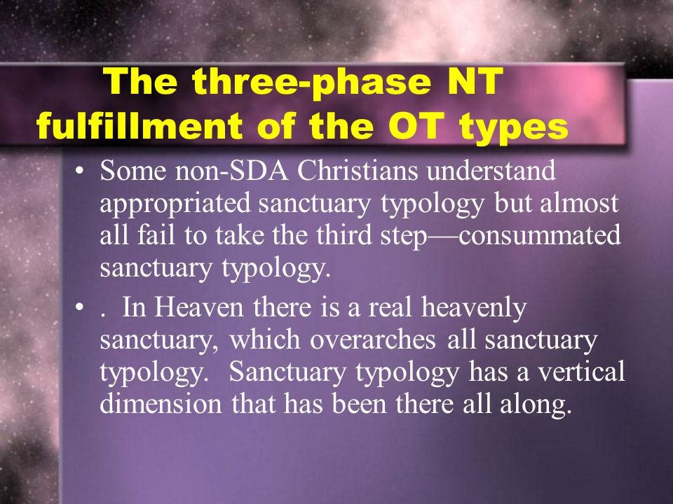 The three-phase NT fulfillment of the OT types Some non-SDA Christians understand appropriated sanctuary typology but almost all fail to take the third step—consummated sanctuary typology..