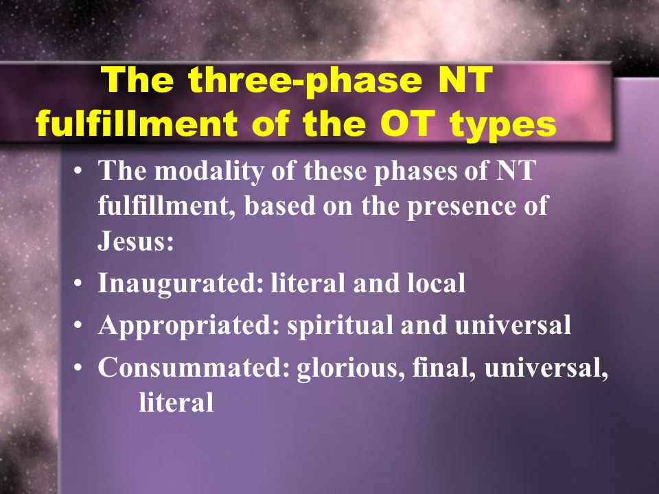 The three-phase NT fulfillment of the OT types The modality of these phases of NT fulfillment, based on the presence of Jesus: Inaugurated: literal and local Appropriated: spiritual and universal Consummated: glorious, final, universal, literal