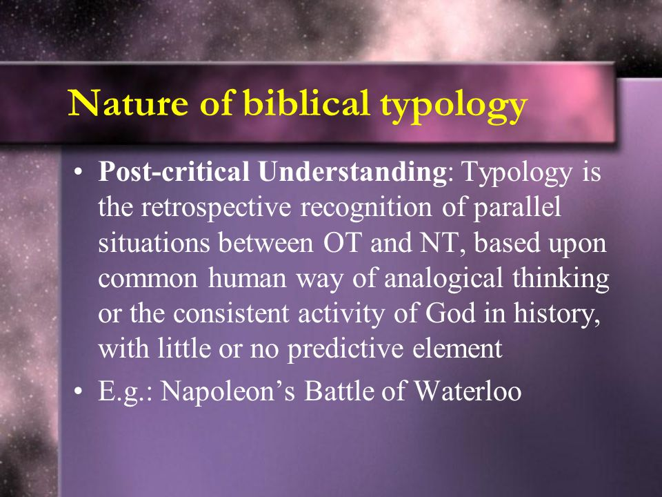 Nature of biblical typology Post-critical Understanding: Typology is the retrospective recognition of parallel situations between OT and NT, based upon common human way of analogical thinking or the consistent activity of God in history, with little or no predictive element E.g.: Napoleon's Battle of Waterloo