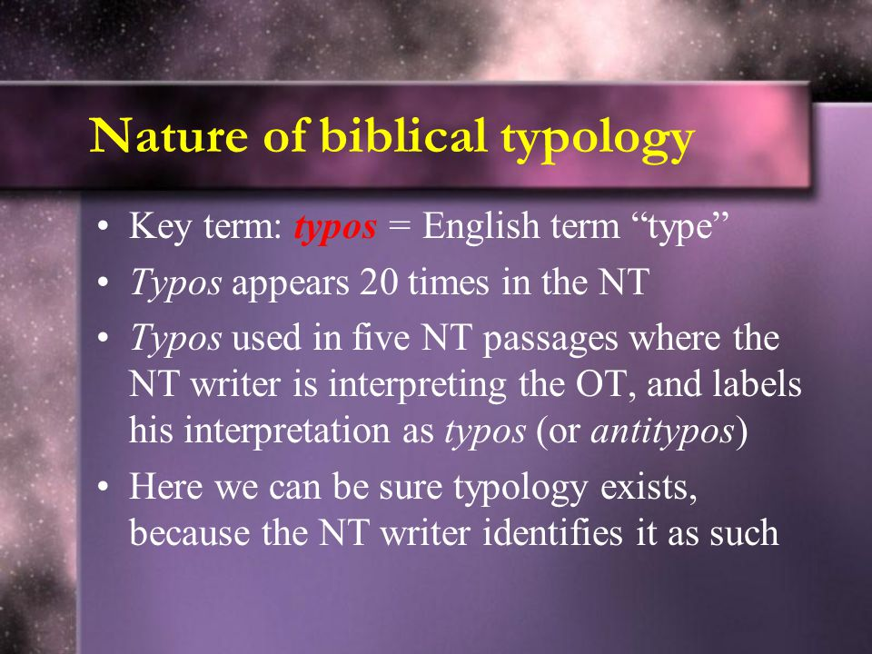 Nature of biblical typology Key term: typos = English term type Typos appears 20 times in the NT Typos used in five NT passages where the NT writer is interpreting the OT, and labels his interpretation as typos (or antitypos) Here we can be sure typology exists, because the NT writer identifies it as such