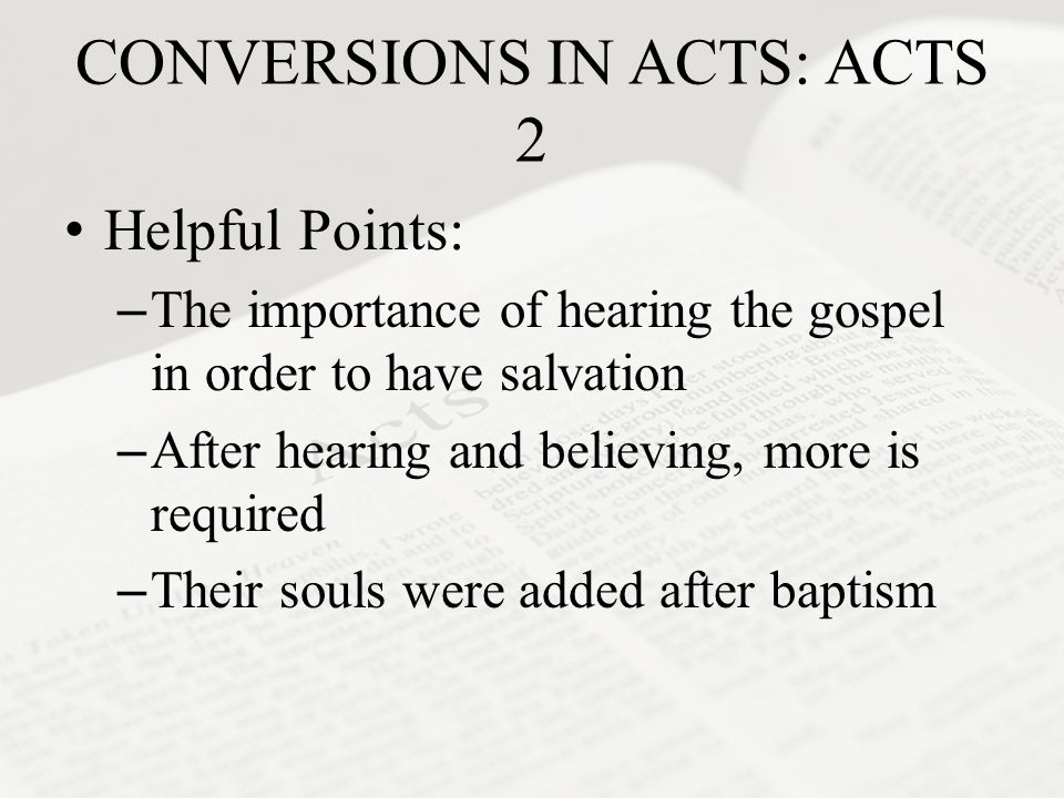 CONVERSIONS IN ACTS: ACTS 2 Helpful Points: –The importance of hearing the gospel in order to have salvation –After hearing and believing, more is req