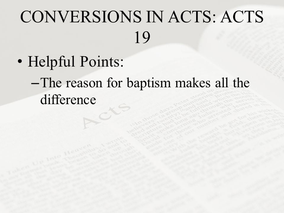 CONVERSIONS IN ACTS: ACTS 19 Helpful Points: –The reason for baptism makes all the difference
