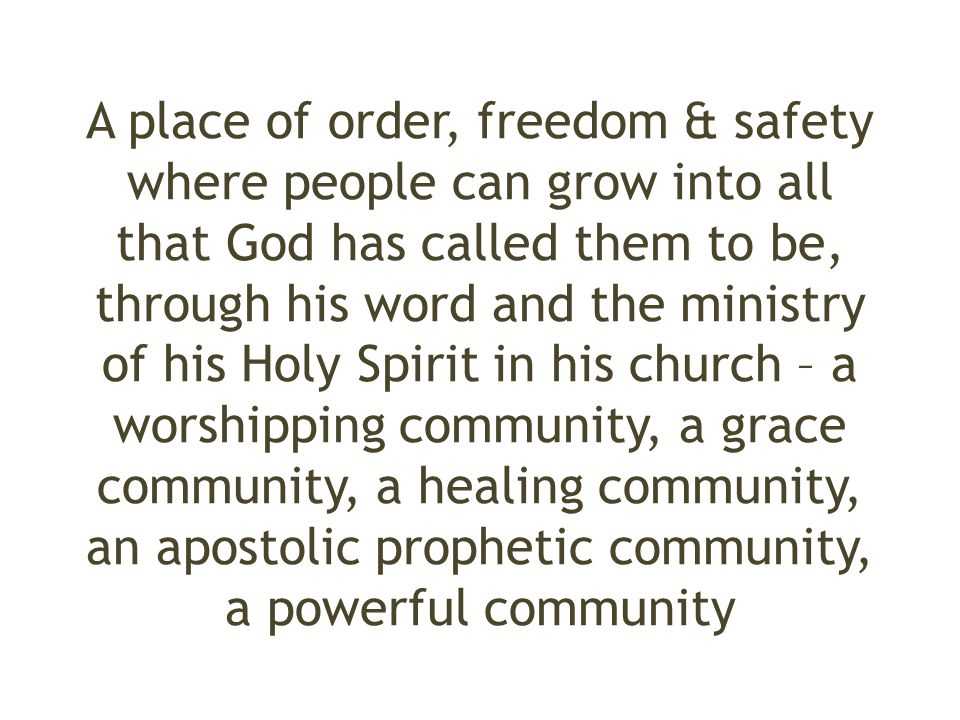 A place of order, freedom & safety where people can grow into all that God has called them to be, through his word and the ministry of his Holy Spirit