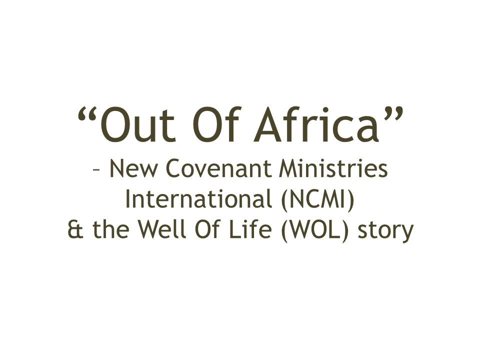 """Out Of Africa"" – New Covenant Ministries International (NCMI) & the Well Of Life (WOL) story"