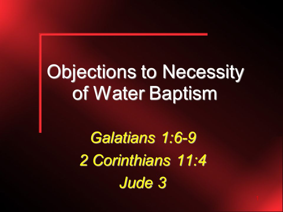 1 Objections to Necessity of Water Baptism Galatians 1:6-9 2 Corinthians 11:4 Jude 3