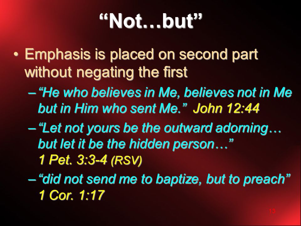 13 Not…but Emphasis is placed on second part without negating the firstEmphasis is placed on second part without negating the first – He who believes in Me, believes not in Me but in Him who sent Me. John 12:44 – Let not yours be the outward adorning… but let it be the hidden person… 1 Pet.