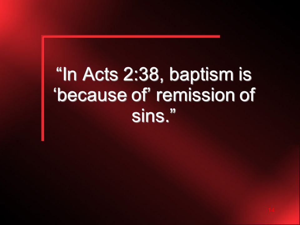 14 In Acts 2:38, baptism is 'because of' remission of sins.