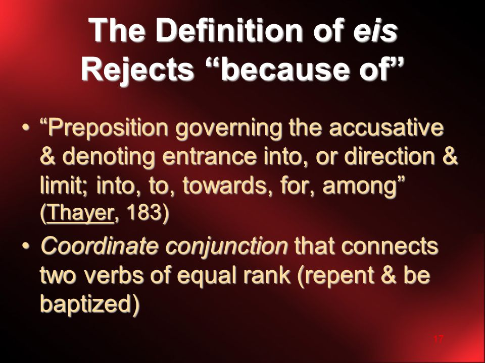 17 The Definition of eis Rejects because of Preposition governing the accusative & denoting entrance into, or direction & limit; into, to, towards, for, among (Thayer, 183) Preposition governing the accusative & denoting entrance into, or direction & limit; into, to, towards, for, among (Thayer, 183) Coordinate conjunction that connects two verbs of equal rank (repent & be baptized)Coordinate conjunction that connects two verbs of equal rank (repent & be baptized)