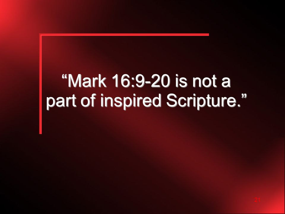 21 Mark 16:9-20 is not a part of inspired Scripture.