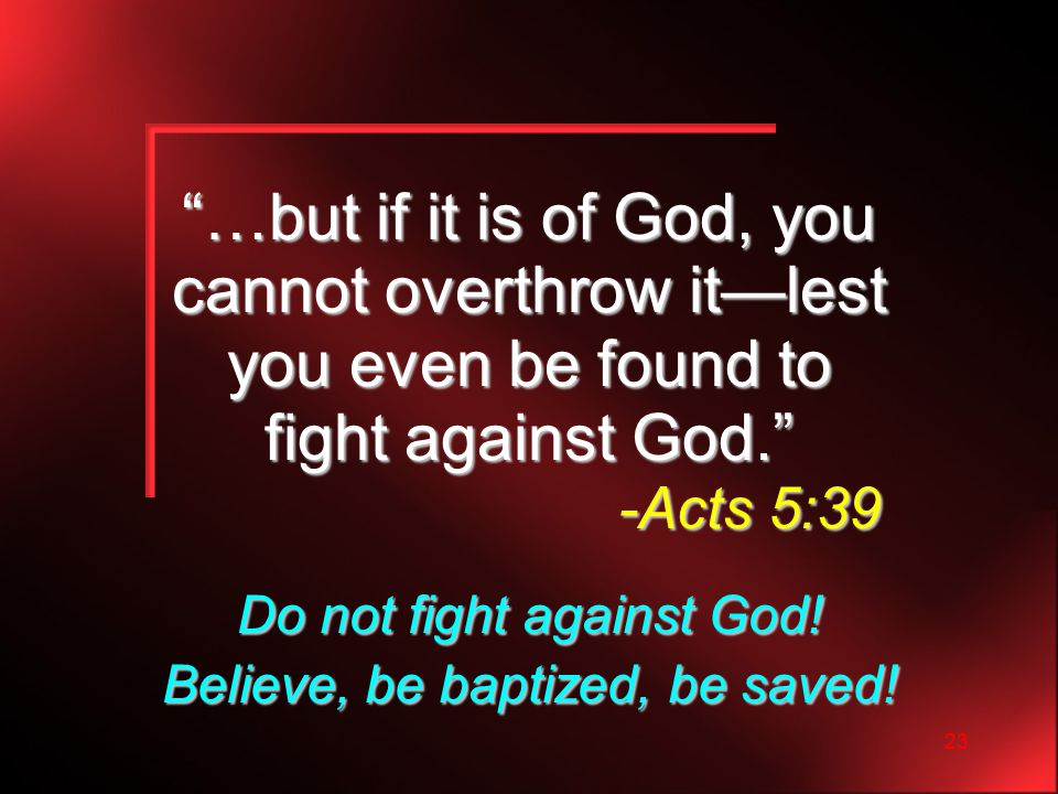 23 …but if it is of God, you cannot overthrow it—lest you even be found to fight against God. -Acts 5:39 Do not fight against God.