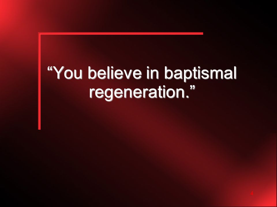 4 You believe in baptismal regeneration.