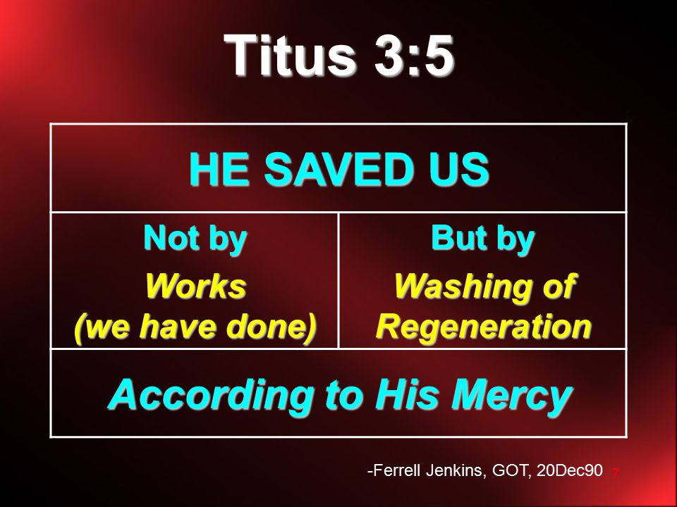 7 Titus 3:5 HE SAVED US Not by Works (we have done) But by Washing of Regeneration According to His Mercy -Ferrell Jenkins, GOT, 20Dec90