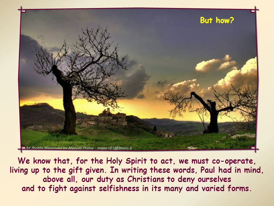 Indeed, those who are led by the Spirit must 'fight the good fight of the faith' in order to curb all inclinations to evil and to live according to the faith professed in baptism.