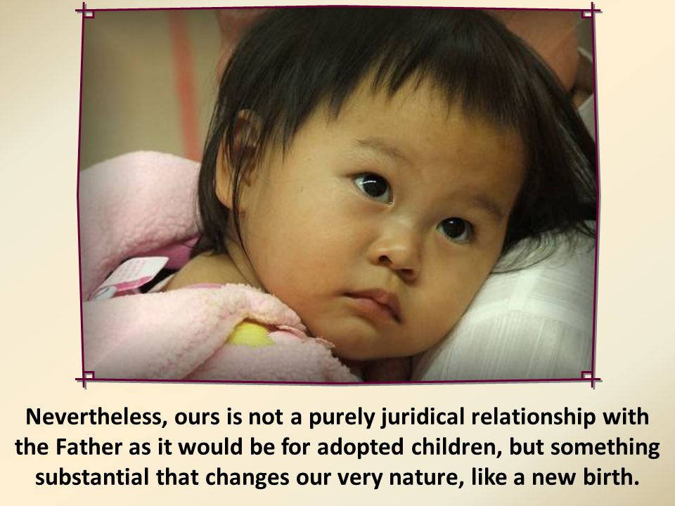 "Even though Paul speaks of ""adoption"" (cf. Rm. 8:15; Gal. 4:5), he does so to distinguish it from the status of natural son, which applies solely to t"