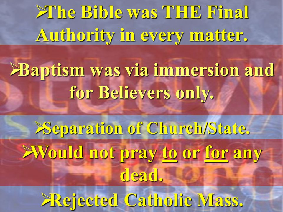  The Bible was THE Final Authority in every matter.  Baptism was via immersion and for Believers only.  Separation of Church/State.  Would not pra