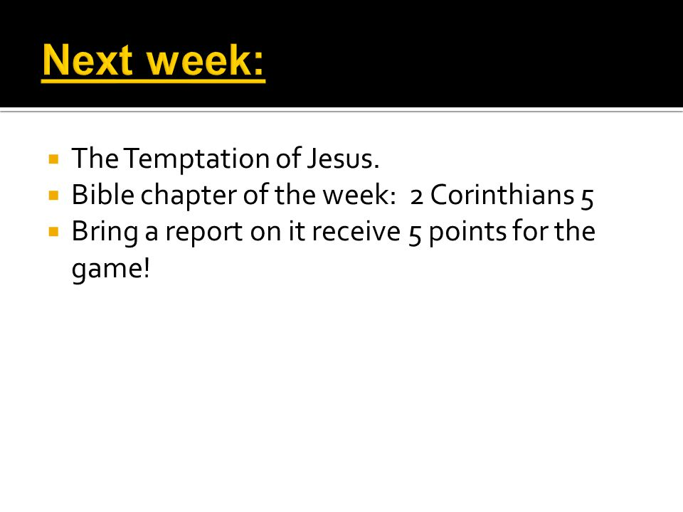  The Temptation of Jesus.  Bible chapter of the week: 2 Corinthians 5  Bring a report on it receive 5 points for the game!