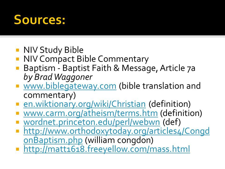  NIV Study Bible  NIV Compact Bible Commentary  Baptism - Baptist Faith & Message, Article 7a by Brad Waggoner  www.biblegateway.com (bible translation and commentary) www.biblegateway.com  en.wiktionary.org/wiki/Christian (definition) en.wiktionary.org/wiki/Christian  www.carm.org/atheism/terms.htm (definition) www.carm.org/atheism/terms.htm  wordnet.princeton.edu/perl/webwn (def) wordnet.princeton.edu/perl/webwn  http://www.orthodoxytoday.org/articles4/Congd onBaptism.php (william congdon) http://www.orthodoxytoday.org/articles4/Congd onBaptism.php  http://matt1618.freeyellow.com/mass.html http://matt1618.freeyellow.com/mass.html