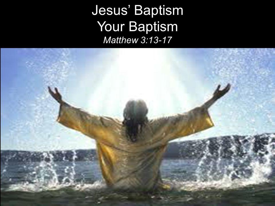Jesus' Baptism Your Baptism Matthew 3:13-17