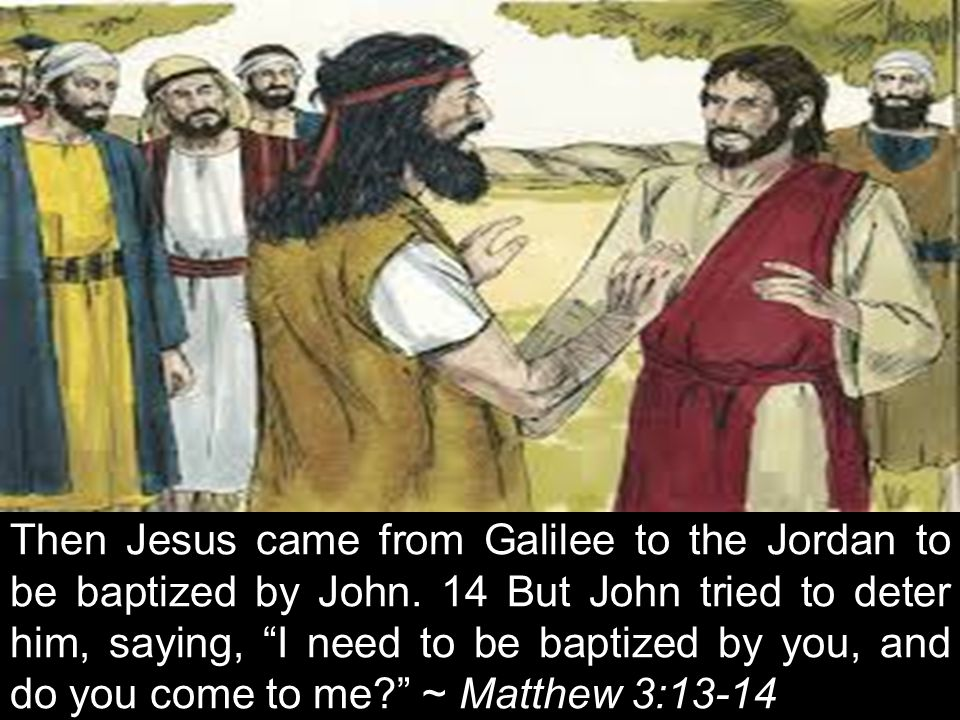 "Then Jesus came from Galilee to the Jordan to be baptized by John. 14 But John tried to deter him, saying, ""I need to be baptized by you, and do you c"