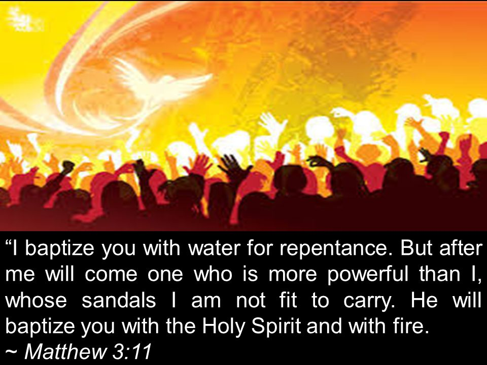 """I baptize you with water for repentance. But after me will come one who is more powerful than I, whose sandals I am not fit to carry. He will baptize"