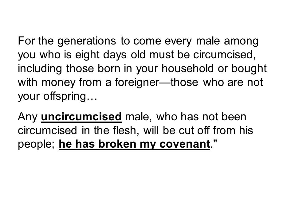 For the generations to come every male among you who is eight days old must be circumcised, including those born in your household or bought with mone