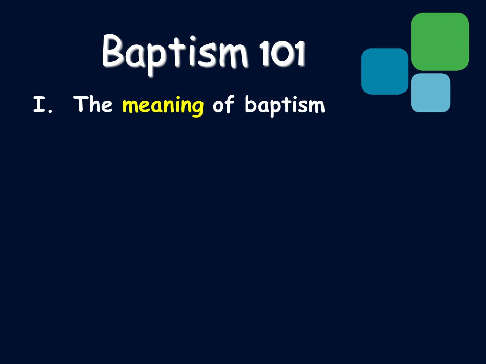 I. The meaning of baptism Baptism 101