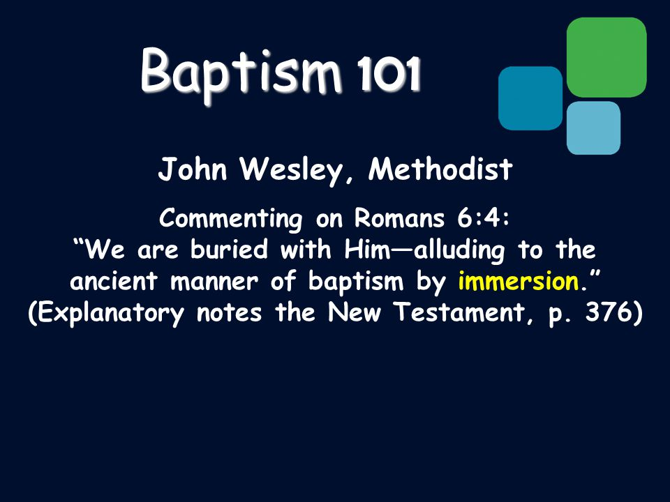 John Wesley, Methodist Commenting on Romans 6:4: We are buried with Him—alluding to the ancient manner of baptism by immersion. (Explanatory notes the New Testament, p.