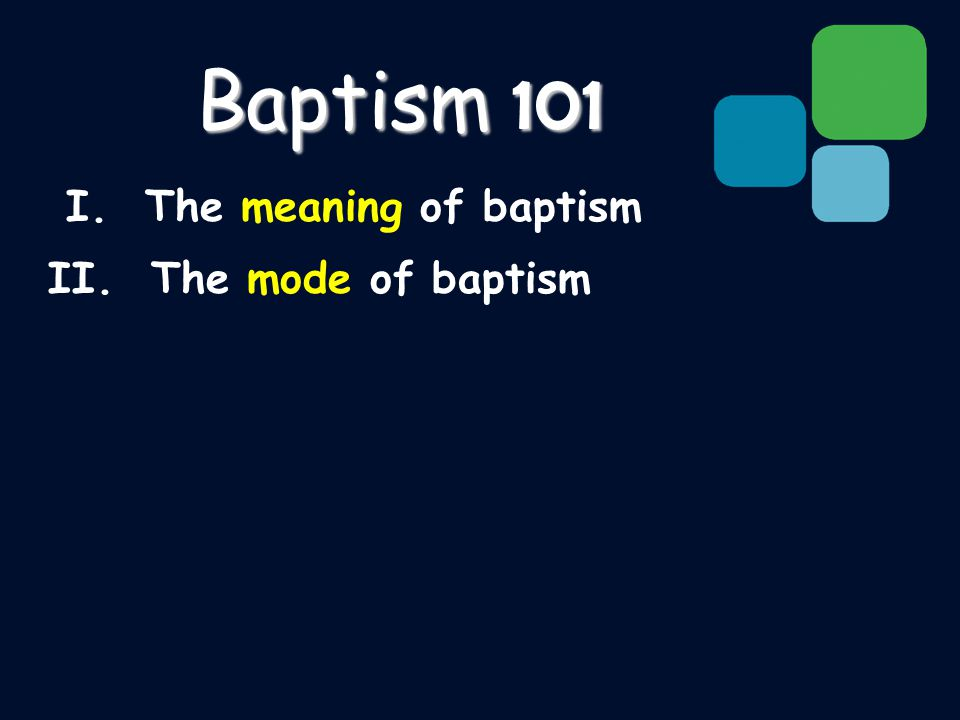 I. The meaning of baptism II. The mode of baptism Baptism 101