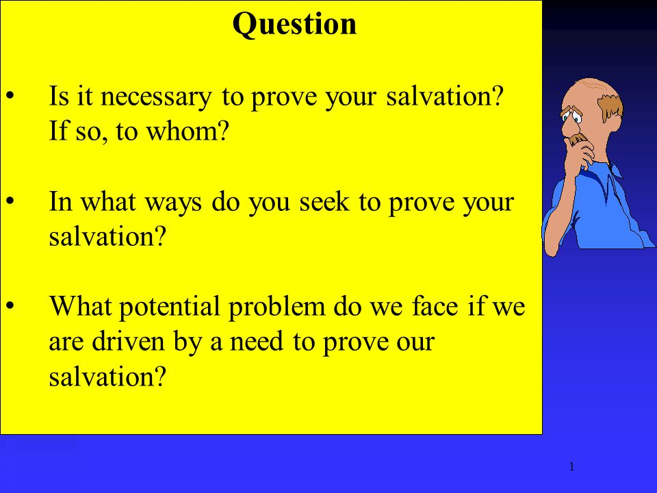 1 Question Is it necessary to prove your salvation? If so, to whom? In what ways do you seek to prove your salvation? What potential problem do we fac