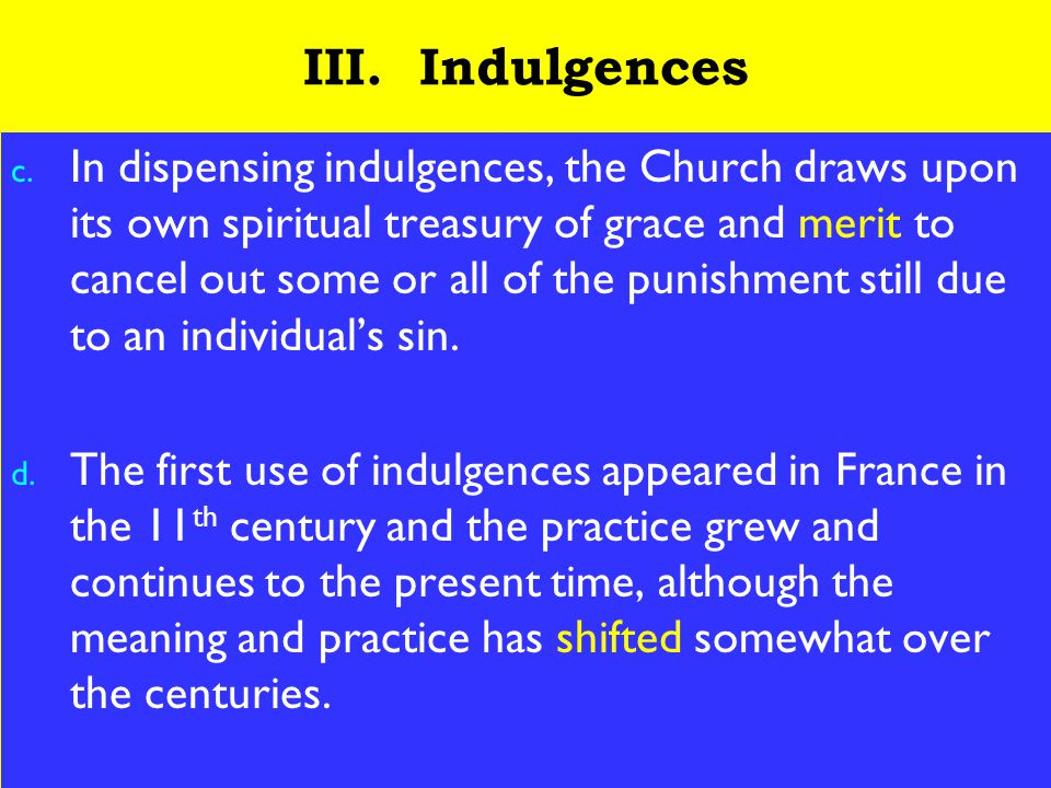 13 III. Indulgences c. In dispensing indulgences, the Church draws upon its own spiritual treasury of grace and merit to cancel out some or all of the