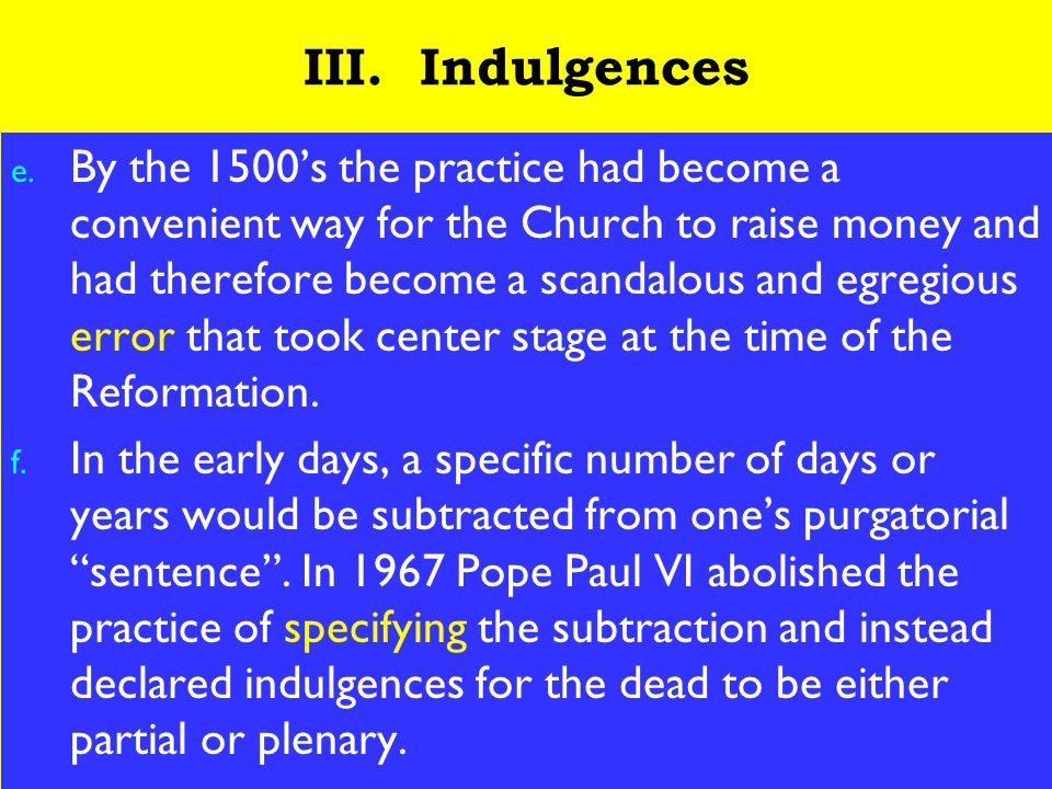 14 III. Indulgences e. By the 1500's the practice had become a convenient way for the Church to raise money and had therefore become a scandalous and
