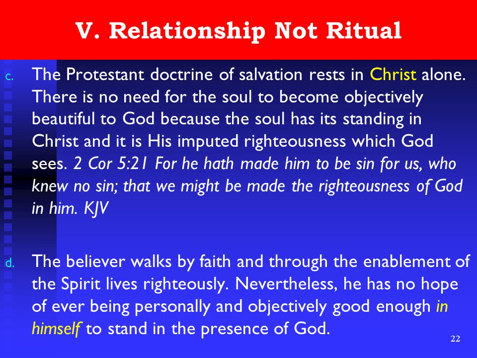 22 V. Relationship Not Ritual c. The Protestant doctrine of salvation rests in Christ alone. There is no need for the soul to become objectively beaut