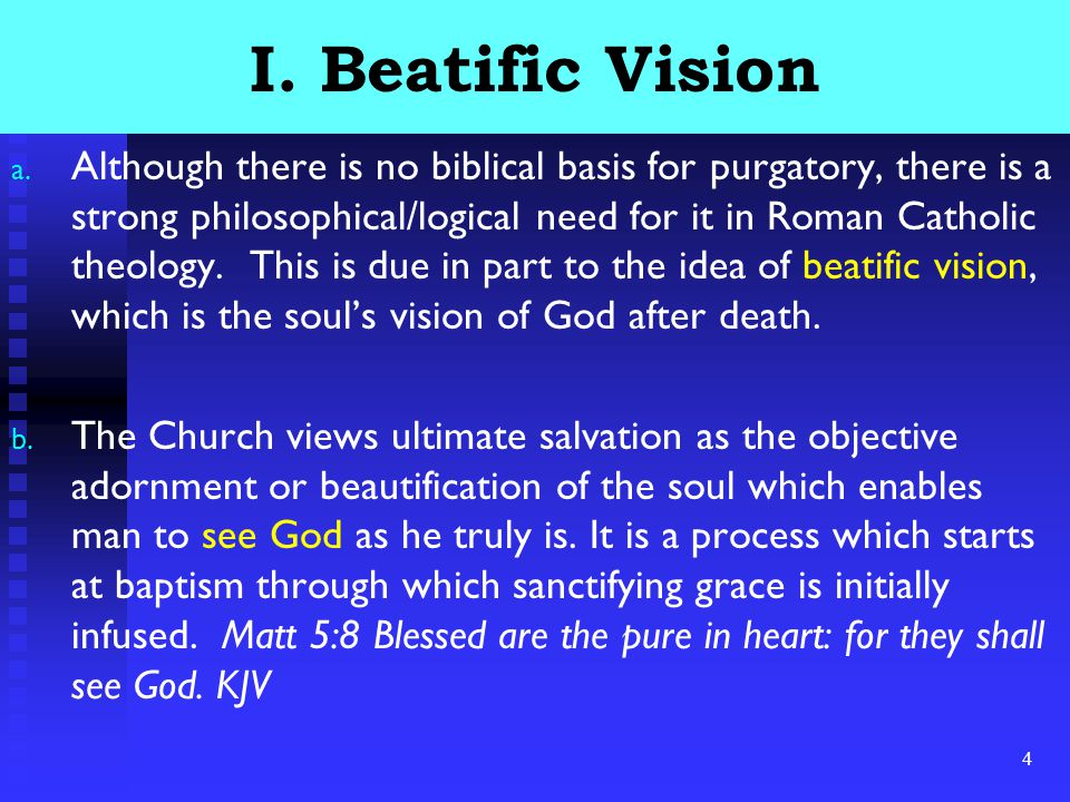 4 I. Beatific Vision a. Although there is no biblical basis for purgatory, there is a strong philosophical/logical need for it in Roman Catholic theol