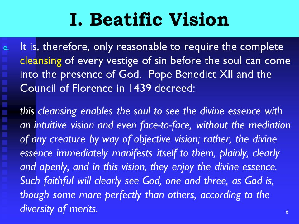 6 I. Beatific Vision e. It is, therefore, only reasonable to require the complete cleansing of every vestige of sin before the soul can come into the