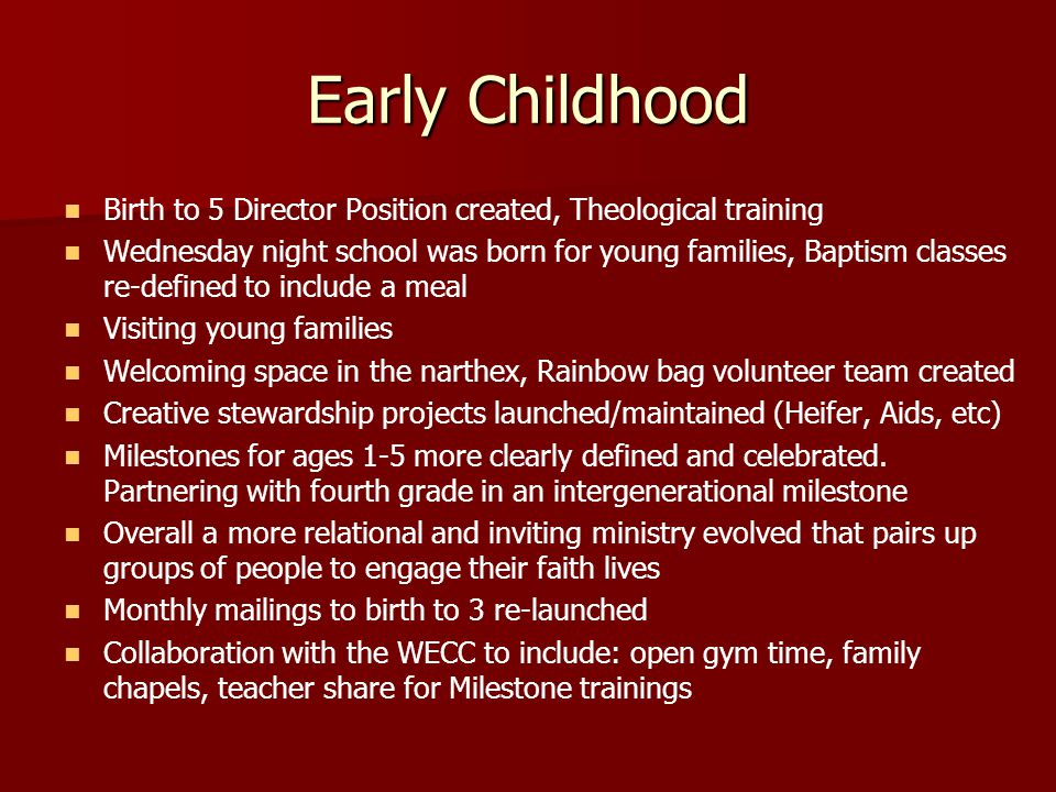Early Childhood Birth to 5 Director Position created, Theological training Wednesday night school was born for young families, Baptism classes re-defined to include a meal Visiting young families Welcoming space in the narthex, Rainbow bag volunteer team created Creative stewardship projects launched/maintained (Heifer, Aids, etc) Milestones for ages 1-5 more clearly defined and celebrated.