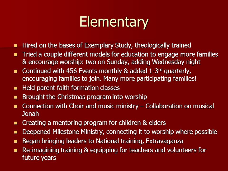Elementary Hired on the bases of Exemplary Study, theologically trained Hired on the bases of Exemplary Study, theologically trained Tried a couple different models for education to engage more families & encourage worship: two on Sunday, adding Wednesday night Tried a couple different models for education to engage more families & encourage worship: two on Sunday, adding Wednesday night Continued with 456 Events monthly & added 1-3 rd quarterly, encouraging families to join.