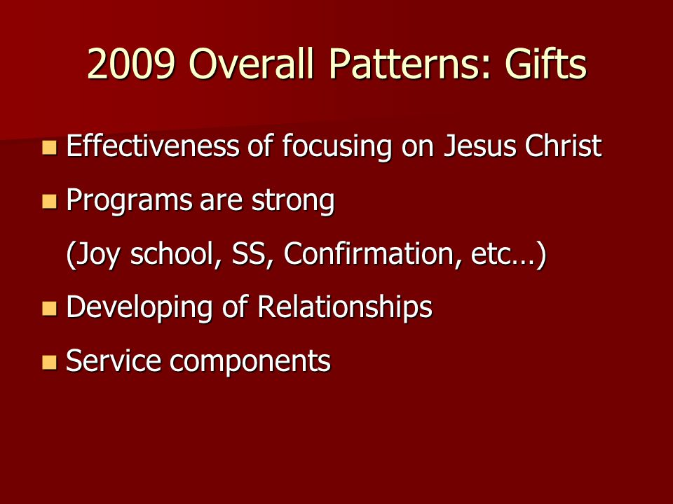 2009 Overall Patterns: Gifts Effectiveness of focusing on Jesus Christ Effectiveness of focusing on Jesus Christ Programs are strong Programs are strong (Joy school, SS, Confirmation, etc…) Developing of Relationships Developing of Relationships Service components Service components