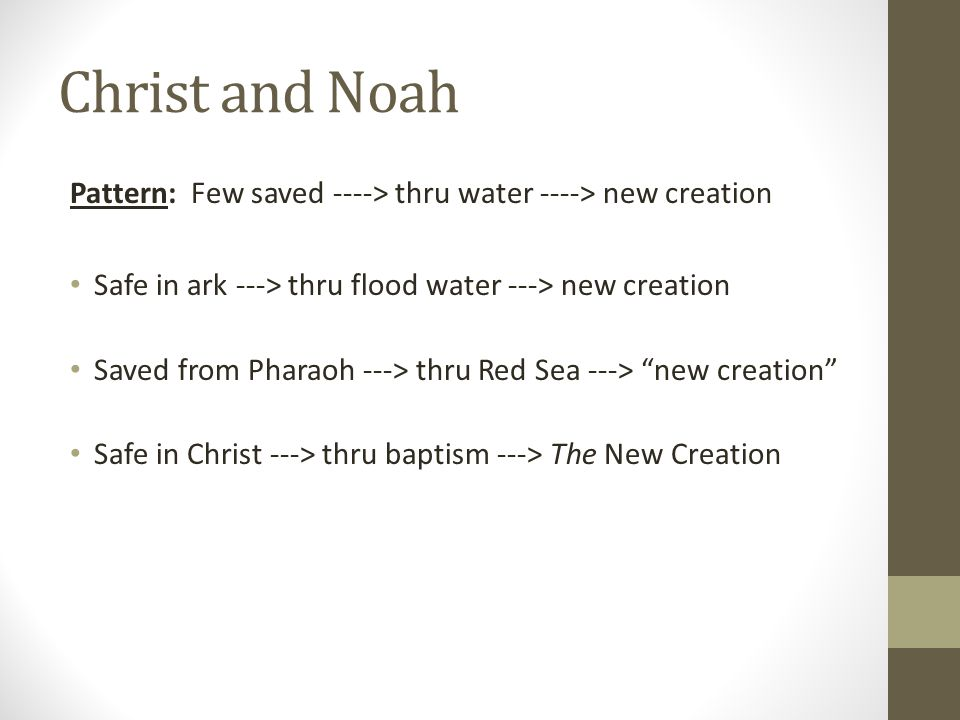 Christ and Noah Pattern: Few saved ----> thru water ----> new creation Safe in ark ---> thru flood water ---> new creation Saved from Pharaoh ---> thru Red Sea ---> new creation Safe in Christ ---> thru baptism ---> The New Creation